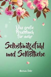 Cover Selbstmitgefühl: DAS GROSSE PRAXISBUCH FÜR MEHR SELBSTMITGEFÜHL UND SELBSTLIEBE! Wie Sie sich in 30 Tagen mit liebevollen Augen sehen, tiefes Selbstmitgefühl und wahre Selbstliebe entwickeln und sich selbst mit dem höchsten Respekt behandeln