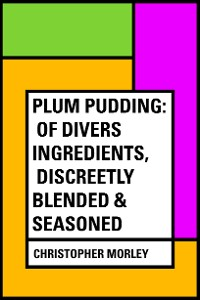 Cover Plum Pudding: Of Divers Ingredients, Discreetly Blended & Seasoned