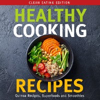 Cover Healthy Cooking Recipes: Clean Eating Edition: Quinoa Recipes, Superfoods and Smoothies