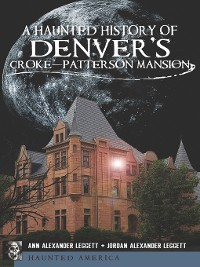 Cover A Haunted History of Denver's Croke-Patterson Mansion