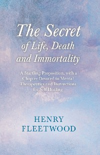 Cover The Secret of Life, Death and Immortality - A Startling Proposition, with a Chapter Devoted to Mental Therapeutics and Instructions for Self Healing