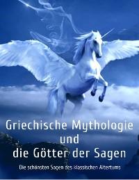 Cover Griechische Mythologie und die Götter der Sagen: Die schönsten Sagen des klassischen Altertums