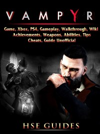 Cover Vampyr Game, Xbox, PS4, Gameplay, Walkthrough, Wiki, Achievements, Weapons, Abilities, Tips, Cheats, Guide Unofficial