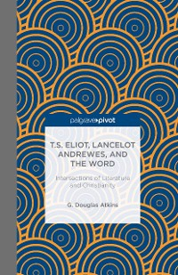 Cover T.S. Eliot, Lancelot Andrewes, and the Word: Intersections of Literature and Christianity
