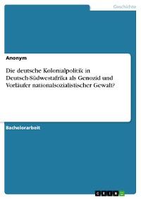 Cover Die deutsche Kolonialpolitik in Deutsch-Südwestafrika als Genozid und Vorläufer nationalsozialistischer Gewalt?