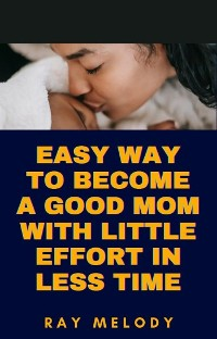 Cover Easy Way To Become A Good Mom With Little Effort In Less Time