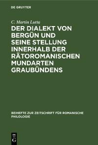 Cover Der Dialekt von Bergün und seine Stellung innerhalb der rätoromanischen Mundarten Graubündens