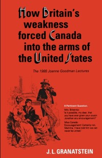 Cover How Britain's Economic, Political, and Military Weakness Forced Canada into the Arms of the United States