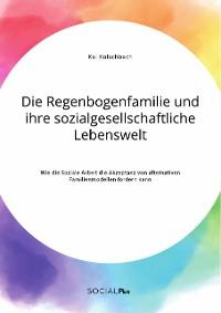 Cover Die Regenbogenfamilie und ihre sozialgesellschaftliche Lebenswelt. Wie die Soziale Arbeit die Akzeptanz von alternativen Familienmodellen fördern kann