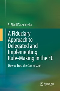 Cover A Fiduciary Approach to Delegated and Implementing Rule-Making in the EU