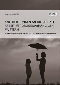 Cover Anforderungen an die Soziale Arbeit mit drogenabhängigen Müttern. Verbreitete Probleme und hilfreiche Interventionsmaßnahmen
