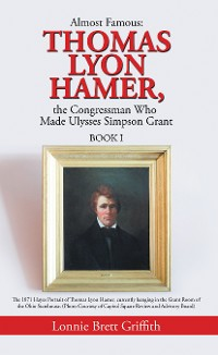 Cover Almost Famous: Thomas Lyon Hamer, the Congressman Who Made Ulysses Simpson Grant