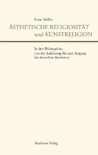 Cover Ästhetische Religiosität und Kunstreligion in den Philosophien von der Aufklärung bis zum Ausgang des deutschen Idealismus