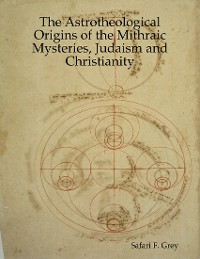 Cover The Astrotheological Origins of the Mithraic Mysteries, Judaism and Christianity