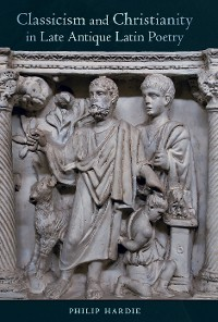 Cover Classicism and Christianity in Late Antique Latin Poetry