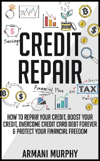 Cover Credit Repair: How to Repair Your Credit, Boost Your Credit, Overcome Credit Card Debt Forever & Protect Your Financial Freedom