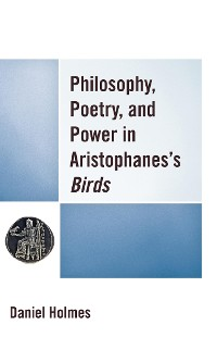 Cover Philosophy, Poetry, and Power in Aristophanes's Birds