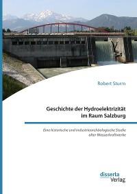 Cover Geschichte der Hydroelektrizität im Raum Salzburg. Eine historische und industriearchäologische Studie alter Wasserkraftwerke