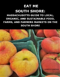 Cover Eat Me South Shore: Massachusetts Guide to Local, Organic, and Sustainable Food, Farms, and Farmers Markets On the South Shore