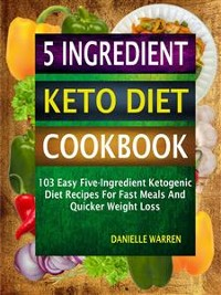 Cover 5 Ingredient Keto Diet Cookbook: 103 Easy Five-Ingredient Ketogenic Diet Recipes For Fast Meals And Quicker Weight Loss