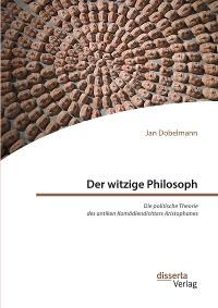 Cover Der witzige Philosoph. Die politische Theorie des antiken Komödiendichters Aristophanes
