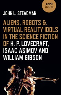 Cover Aliens, Robots & Virtual Reality Idols in the Science Fiction of H. P. Lovecraft, Isaac Asimov and William Gibson