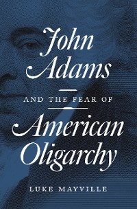 Cover John Adams and the Fear of American Oligarchy