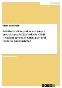 Cover Arbeitsmarktintegration von jungen Erwachsenen im Rechtskreis SGB II. Ursachen der Hilfebedürftigkeit und Förderungsmaßnahmen