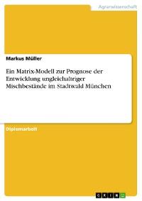 Cover Ein Matrix-Modell zur Prognose der Entwicklung ungleichaltriger Mischbestände im Stadtwald München
