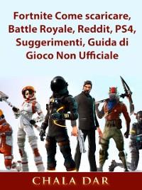 Cover Fortnite Come scaricare, Battle Royale, Reddit, PS4, Suggerimenti, Guida di Gioco Non Ufficiale
