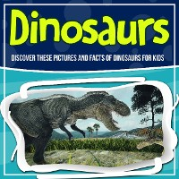 Cover Dinosaurs: Discover These Pictures And Facts Of Dinosaurs For Kids