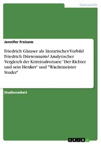 """Cover Friedrich Glauser als literarisches Vorbild Friedrich Dürrenmatts? Analytischer Vergleich der  Kriminalromane """"Der Richter und sein Henker"""" und """"Wachtmeister Studer"""""""