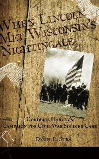 Cover When Lincoln met Wisconsin's Nightingale Cordelia Harvey's Campaign for Civil War Soldier Care