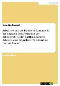 Cover Arbeit 4.0 und die Plattformökonomie in der digitalen Transformation der Arbeitswelt. Ist das plattformbasierte Arbeiten eine Grundlage für zukünftige Unternehmen?
