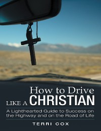 Cover How to Drive Like a Christian: A Lighthearted Guide to Success On the Highway and On the Road of Life