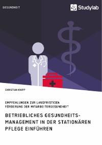 Cover Betriebliches Gesundheitsmanagement in der stationären Pflege einführen. Empfehlungen zur langfristigen Förderung der Mitarbeitergesundheit