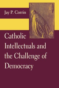 Cover Catholic Intellectuals and the Challenge of Democracy