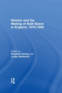 Cover Women and the Making of Built Space in England, 1870-1950