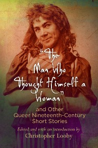 "Cover ""The Man Who Thought Himself a Woman"" and Other Queer Nineteenth-Century Short Stories"