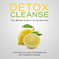 Cover Detox Cleanse: The Ultimate Guide on the Detoxification: Cleansing Your Body for Weight Loss with the Detox Cleanse