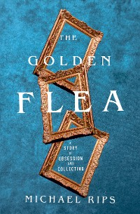 Cover The Golden Flea: A Story of Obsession and Collecting