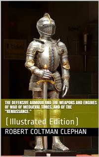 "Cover The Defensive Armour and the Weapons and Engines of War of Mediæval Times, and of the ""Renaissance."""