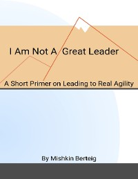 Cover I Am Not a Great Leader - A Short Primer on Leading to Real Agility