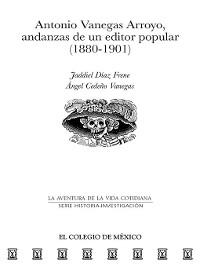 Cover Antonio Vanegas Arroyo, andanzas de un editor popular (1880-1901)