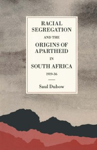 Cover Racial Segregation and the Origins of Apartheid in South Africa, 1919-36
