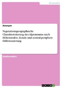 Cover Vegetationsgeographische Charakterisierung des Alpenraums nach Höhenstufen. Zonale und zentral-periphere Differenzierung