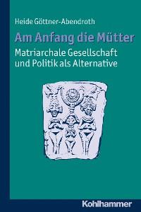 Cover Am Anfang die Mütter - matriarchale Gesellschaft und Politik als Alternative