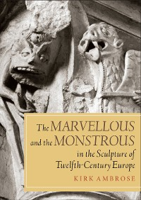 Cover The Marvellous and the Monstrous in the Sculpture of Twelfth-Century Europe
