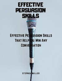 Cover Effective Persuasion Skills: Effective Persuasion Skills That Help You Win Any Conversation
