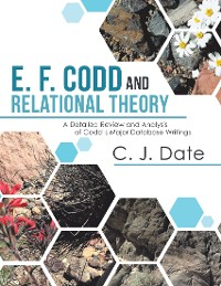 Cover E. F. Codd and Relational Theory: A Detailed Review and Analysis of Codd's Major Database Writings